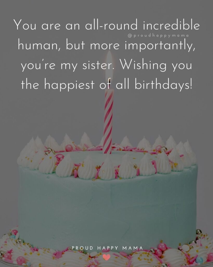 Happy Birthday Wishes For Sister - You are an all-round incredible human, but more importantly, you're my sister. Wishing you the