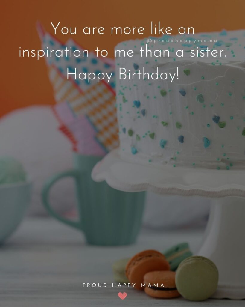 Happy Birthday Wishes For Sister - You are more like an inspiration to me than a sister. Happy Birthday!'