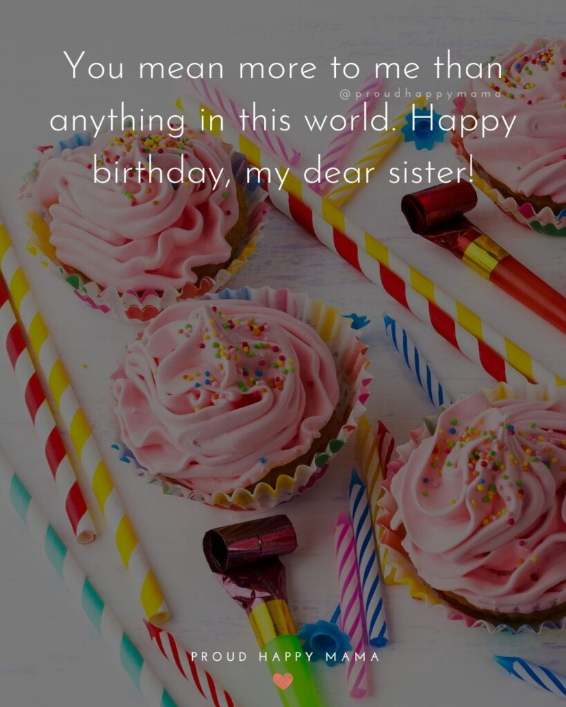 Happy Birthday Wishes For Sister - You mean more to me than anything in this world. Happy birthday, my dear sister!'