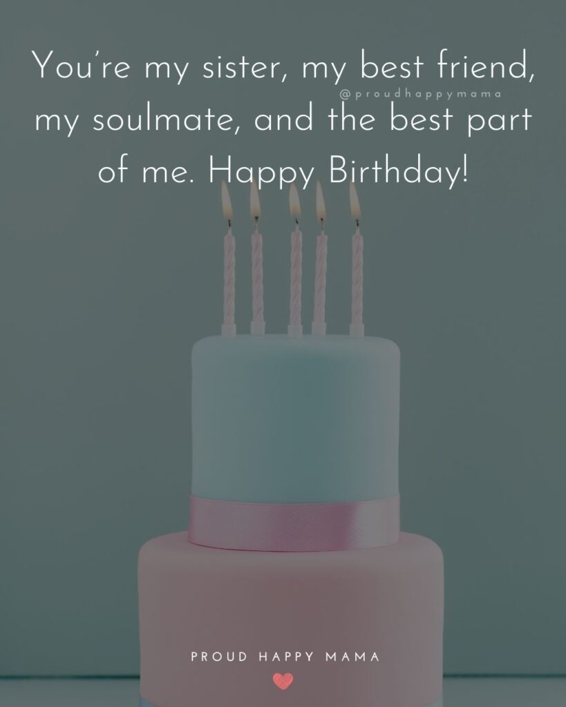 Happy Birthday Wishes For Sister - You're my sister, my best friend, my soul mate, and the best part of e. Happy Birthday!'