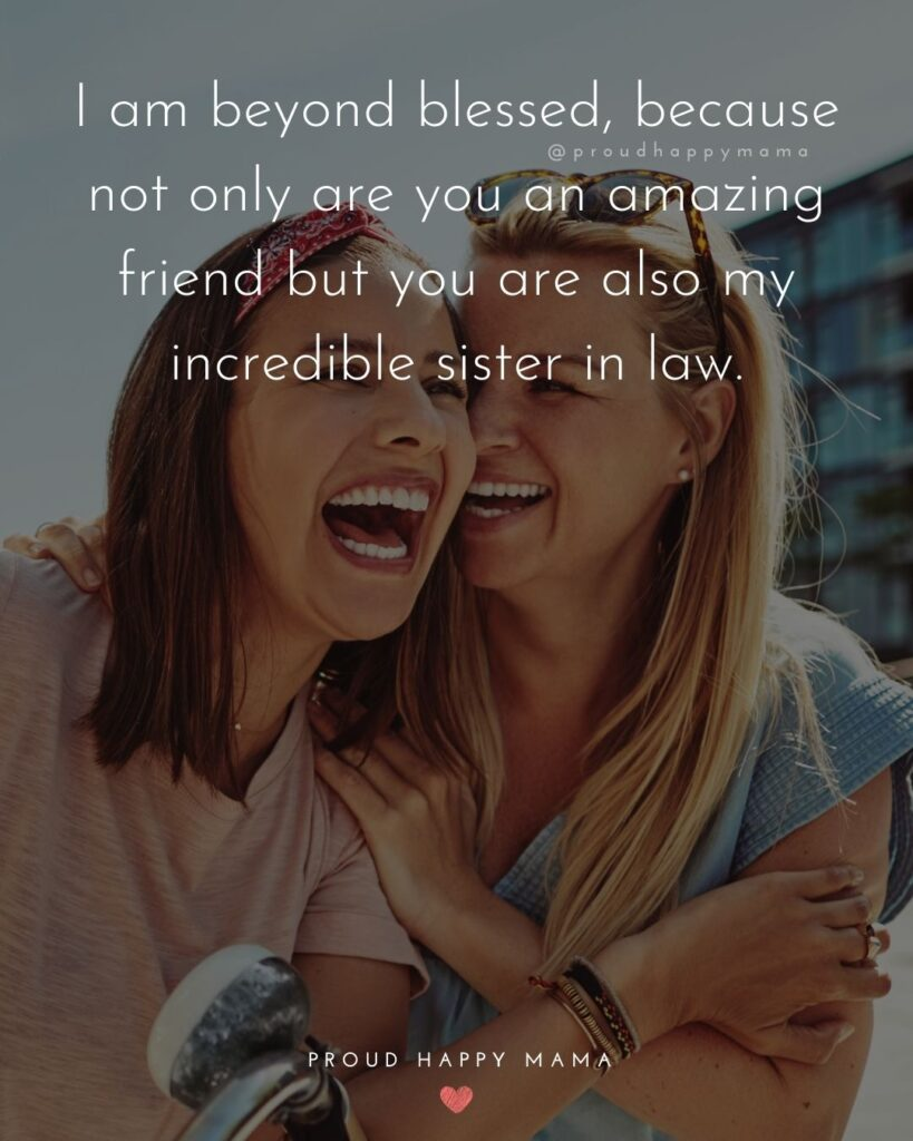Sister In Law Quotes - I am beyond blessed, because not only are you an amazing friend but you are also my incredible sister in law.