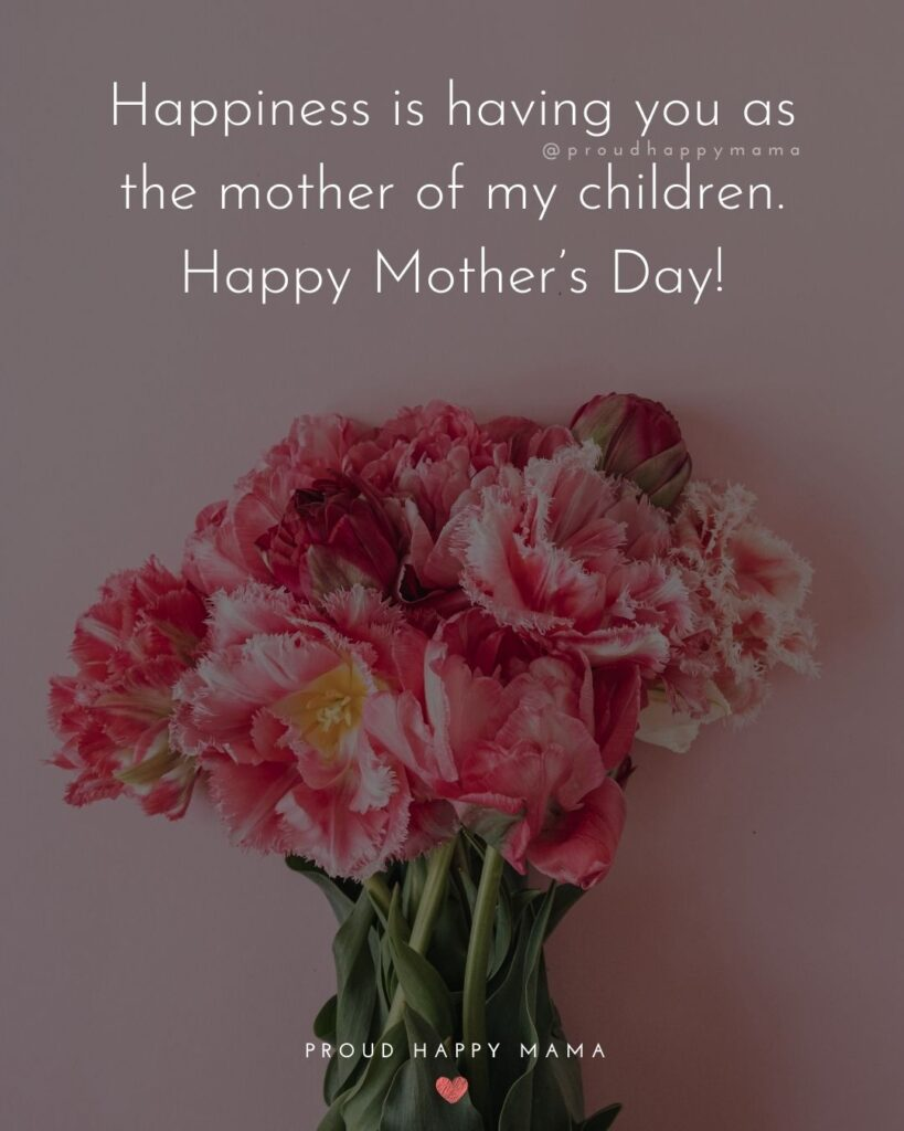 Happy Mothers Day Quotes For Wife - Happiness is having you as the mother of my children. Happy Mother's Day!'