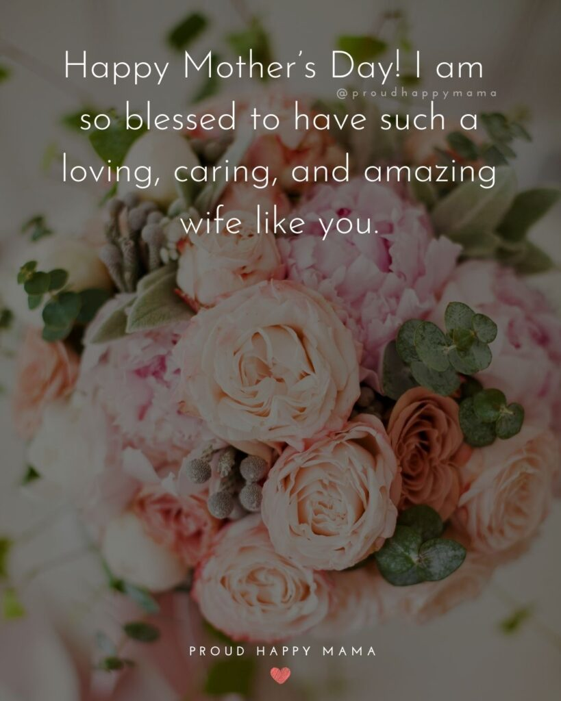 Happy Mothers Day Quotes For Wife - Happy Mother's Day! I am so blessed to have such a loving, caring, and amazing wife like you.'
