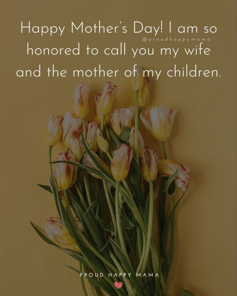 Happy Mothers Day Quotes For Wife - Happy Mother's Day! I am so honored to call you my wife and the mother of my children.'