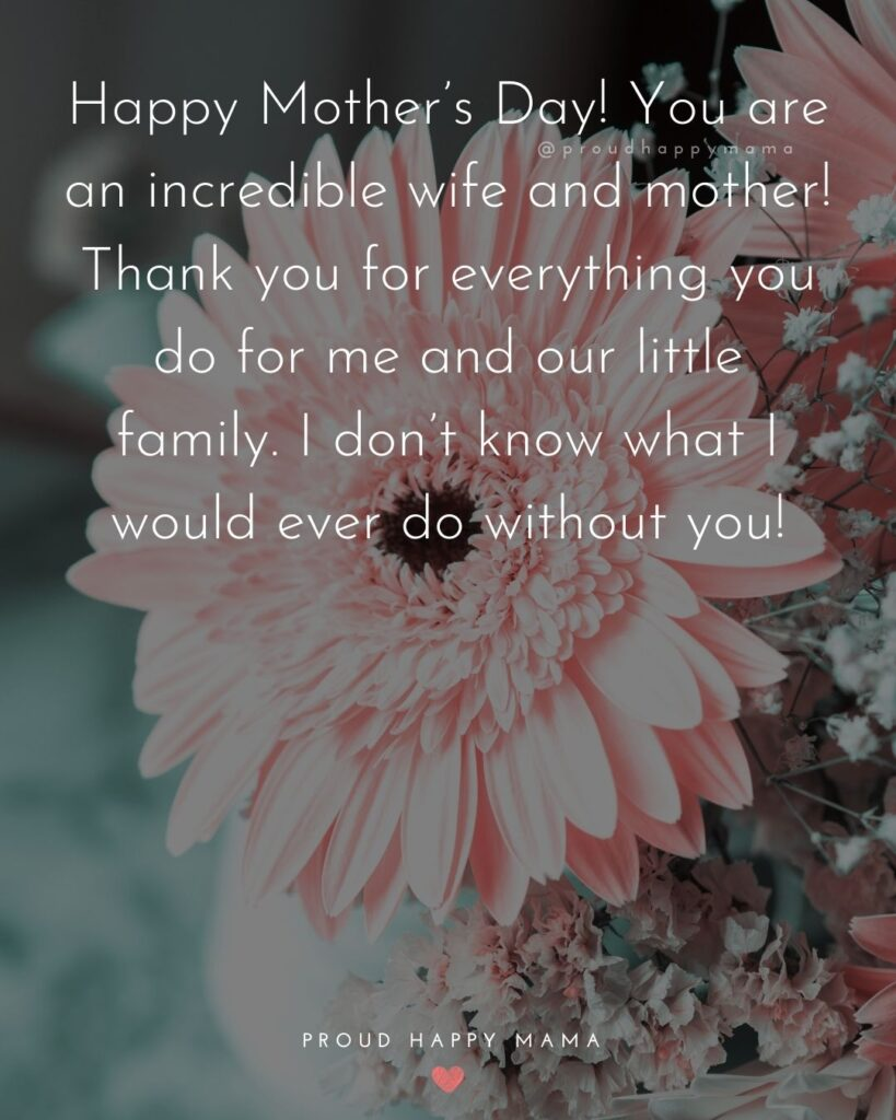Happy Mothers Day Quotes For Wife - Happy Mother's Day! You are an incredible wife and mother! Thank you for everything you