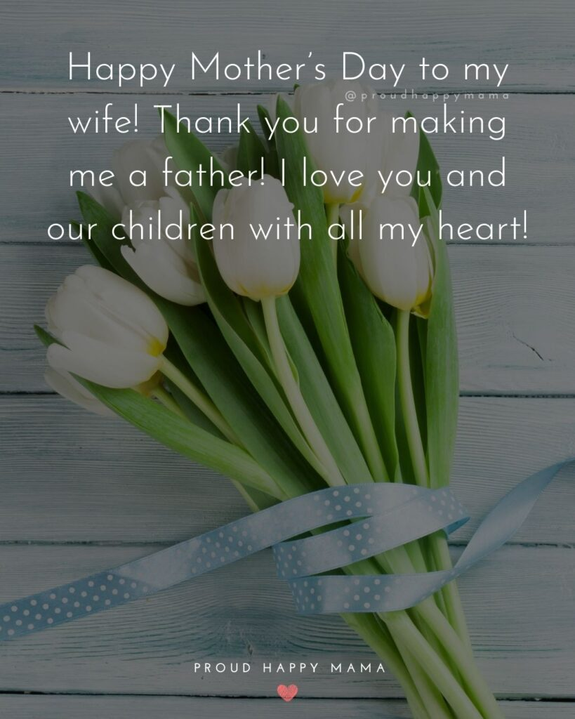 Happy Mothers Day Quotes For Wife - Happy Mother's Day to my wife! Thank you for making me a father! I love you and our