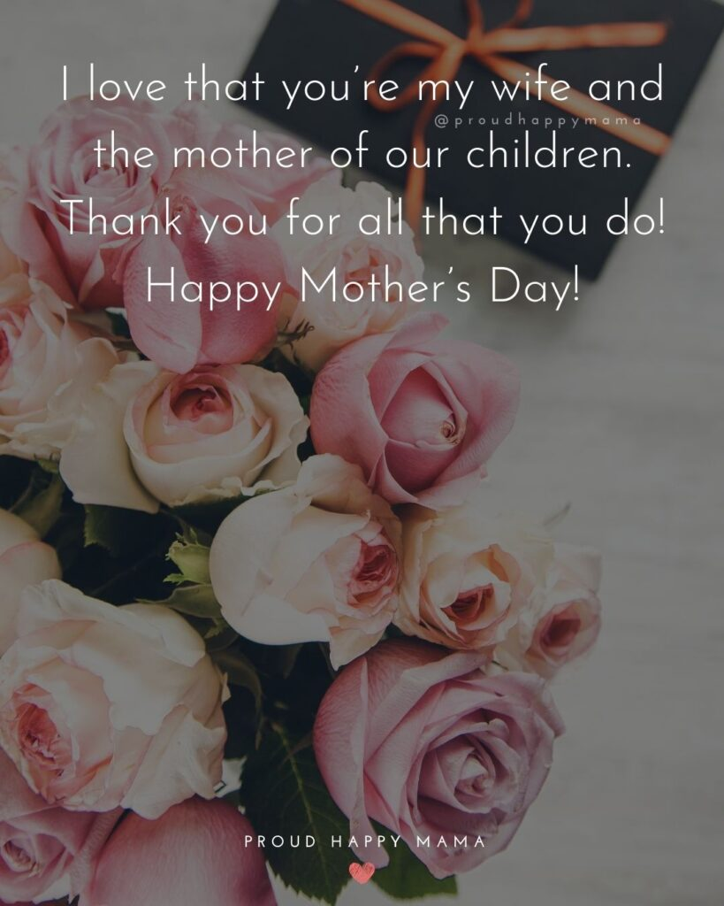 Happy Mothers Day Quotes For Wife - I love that you're my wife and the mother of our children. Thank you for all that you do!
