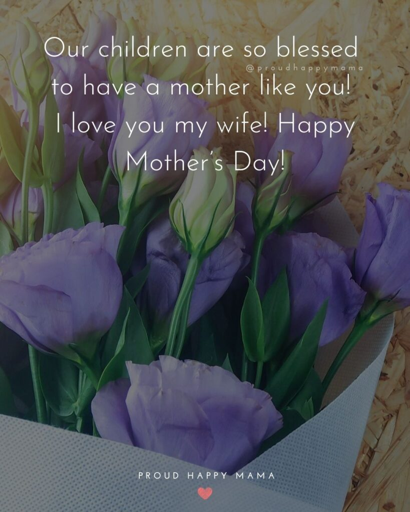 Happy Mothers Day Quotes For Wife - Our children are so blessed to have a mother like you! I love you my wife! Happy