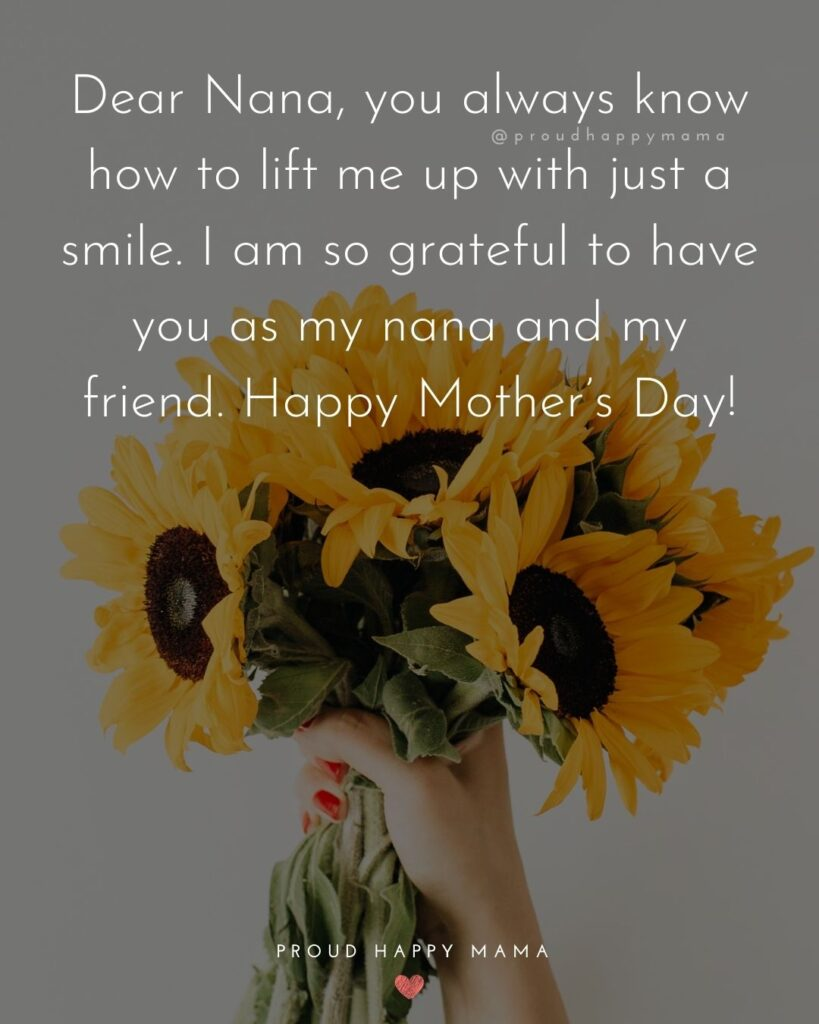 Happy Mothers Day Quotes To Grandma - Dear Nana, you always know how to lift me up with just a smile. I am so grateful