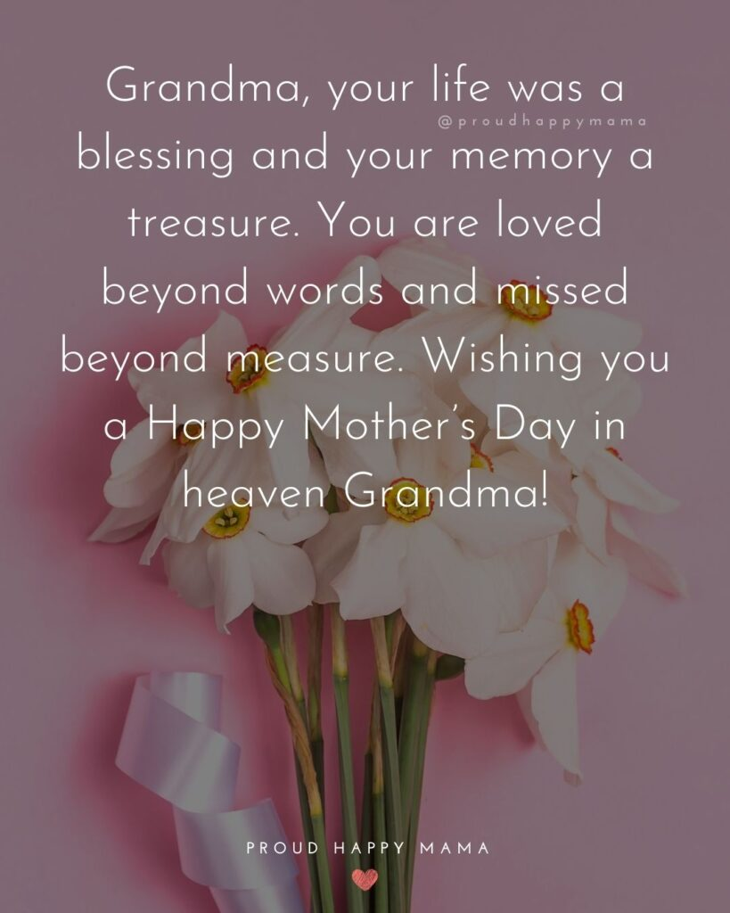Happy Mothers Day Quotes To Grandma - Grandma, your life was a blessing and your memory a treasure. You are loved