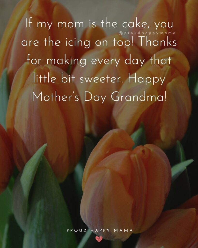 Happy Mothers Day Quotes To Grandma - If my mom is the cake, you are the icing on top! Thanks for making every day that
