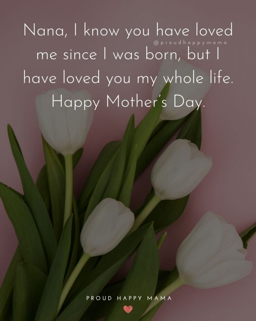 Happy Mothers Day Quotes To Grandma - Nana, I know you have loved me since I was born, but I have loved you my whole
