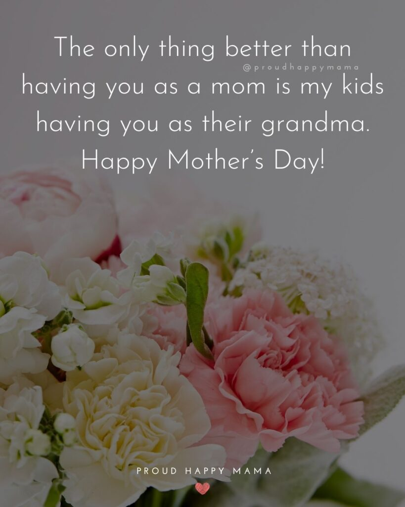 Happy Mothers Day Quotes To Grandma - The only thing better than having you as a mom is my kids having you as their