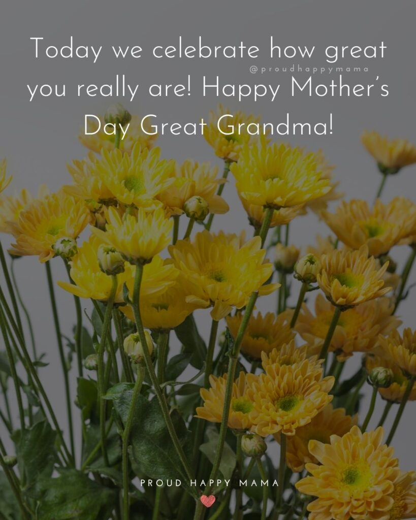 Happy Mothers Day Quotes To Grandma - Today we celebrate how great you really are! Happy Mother's Day Great Grandma!'