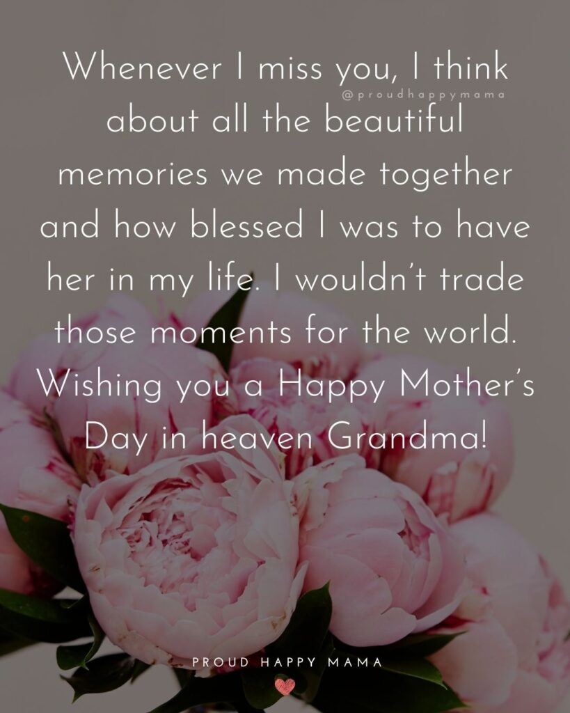 Happy Mothers Day Quotes To Grandma - Whenever I miss you, I think about all the beautiful memories we made together and