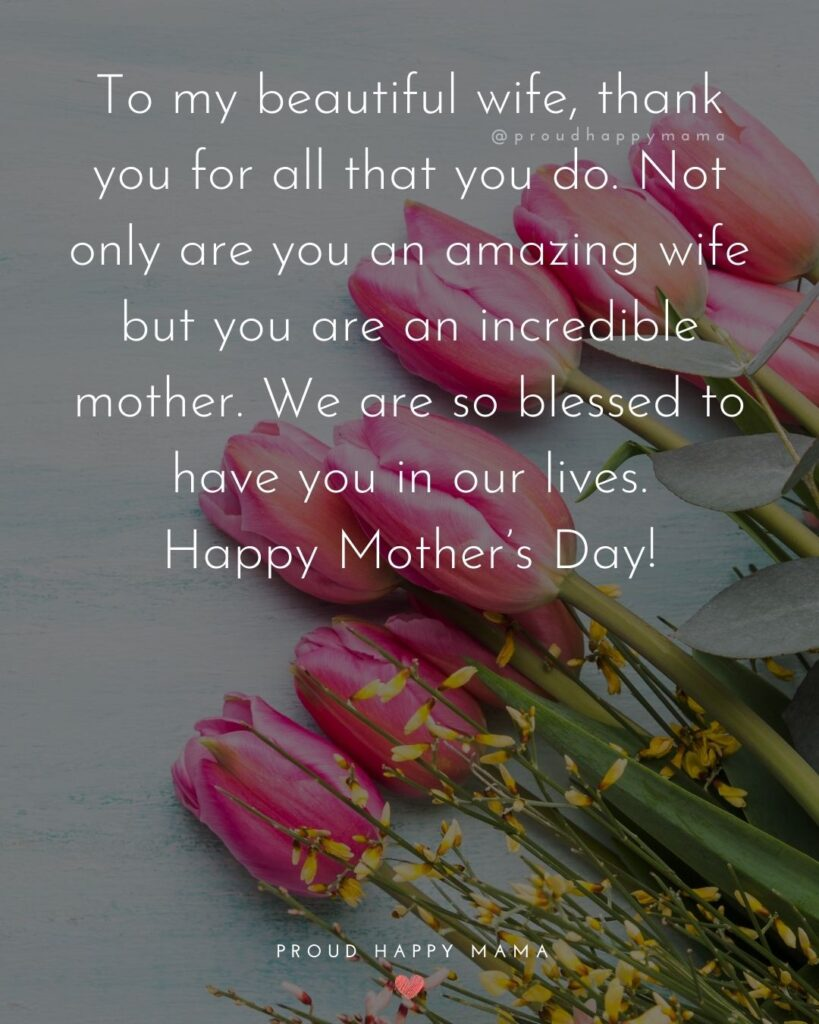 Mothers Day Quotes For Wife - To my beautiful wife, thank you for all that you do. Not only are you an amazing wife but you are an incredible mother. We are so blessed to have you in our lives.