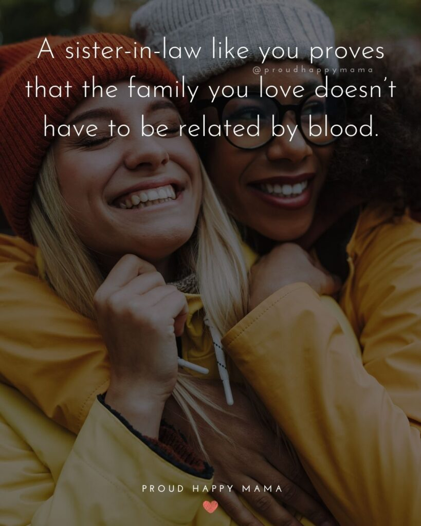Sister In Law Quotes - A sister in law like you proves that the family you love doesn't have to be related by blood.'