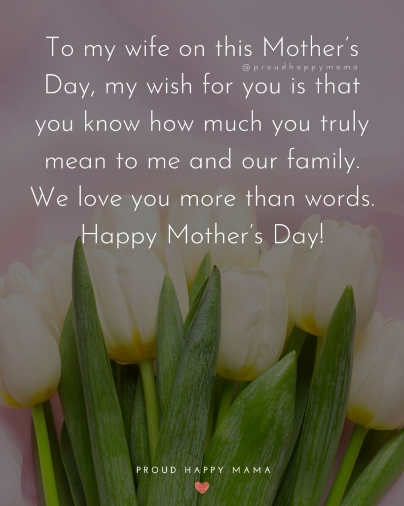 To my wife on this Mother's Day, my wish for you is that you know how much you truly mean to me and our family. We love