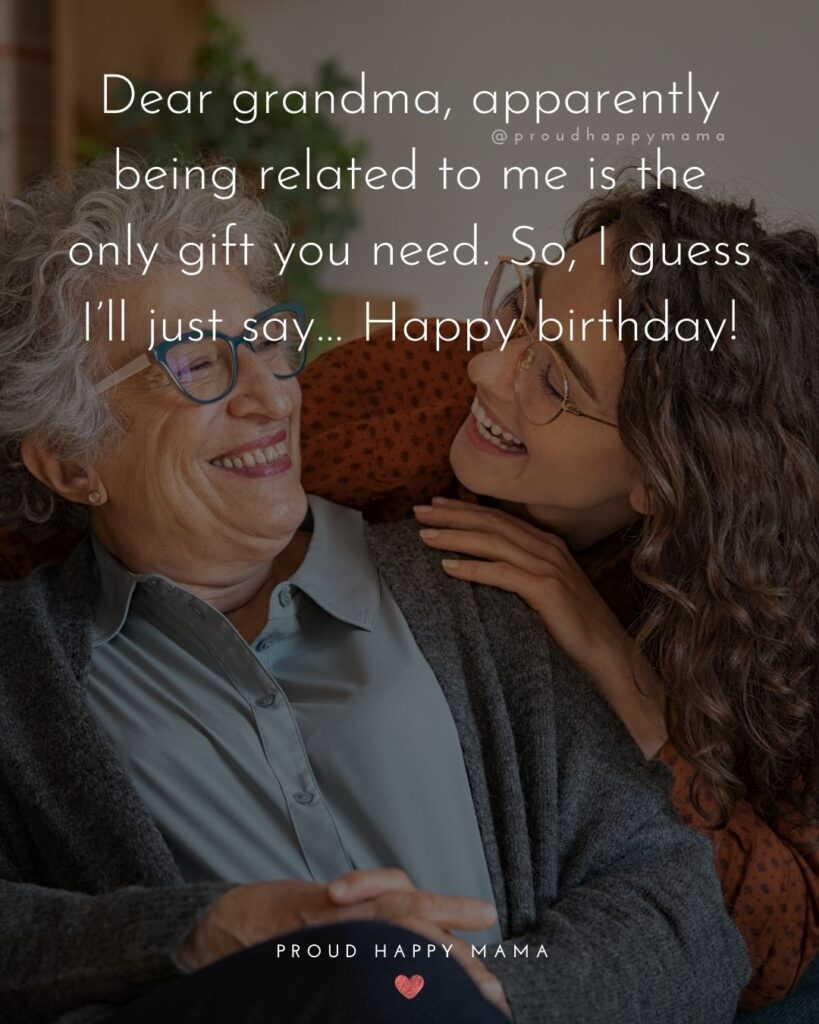 Happy Birthday Grandma Quotes - Dear grandma, apparently being related to me is the only gift you need. So, I guess I'll just