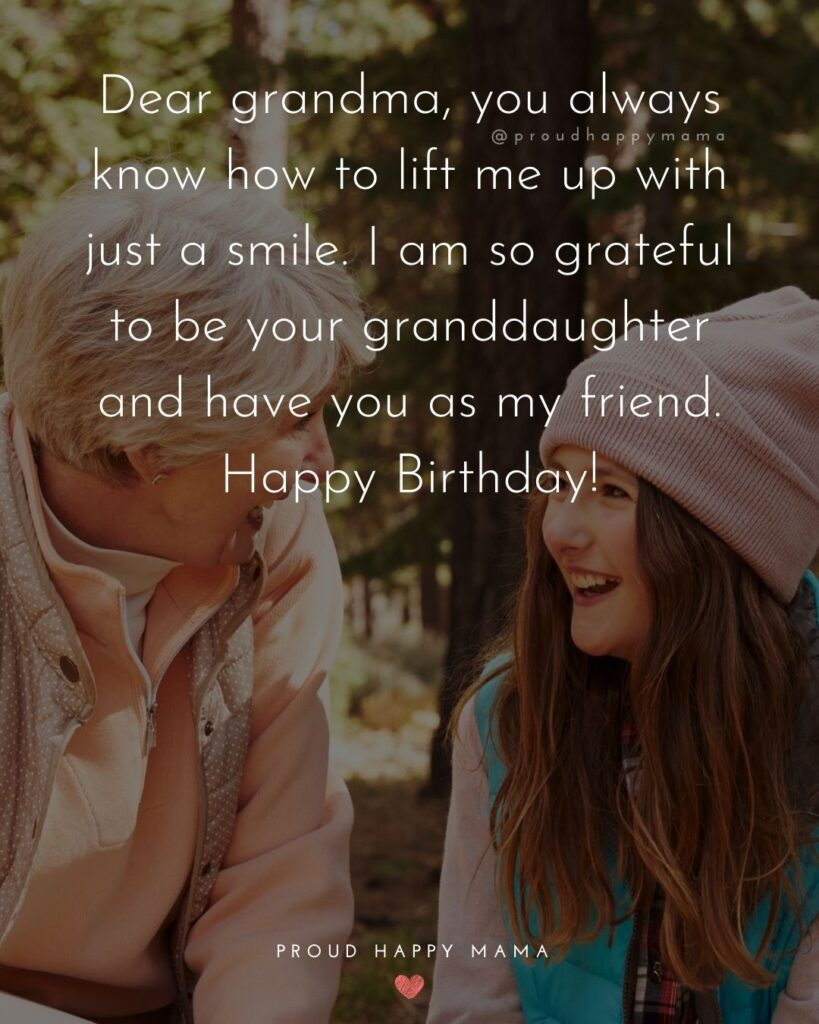 Happy Birthday Grandma Quotes - Dear grandma, you always know how to lift me up with just a smile. I am so grateful to be
