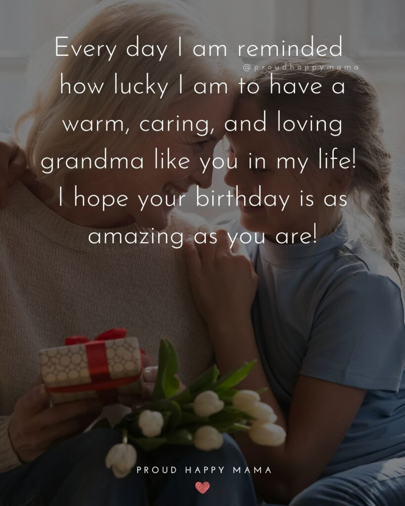 Happy Birthday Grandma Quotes - Every day I am reminded how lucky I am to have a warm, caring, and loving grandma like you