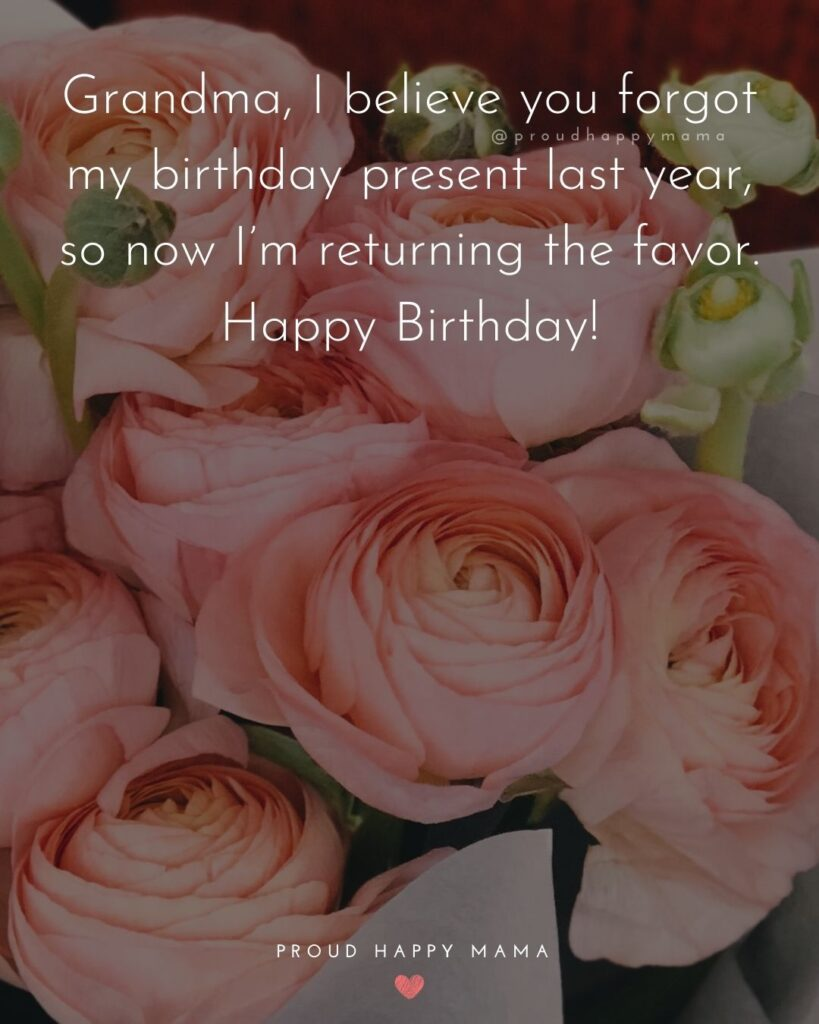 Happy Birthday Grandma Quotes - Grandma, I believe you forgot my birthday present last year, so now I'm returning the favor.