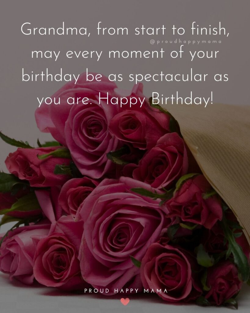 Happy Birthday Grandma Quotes - Grandma, from start to finish, may every moment of your birthday be as spectacular as you are.