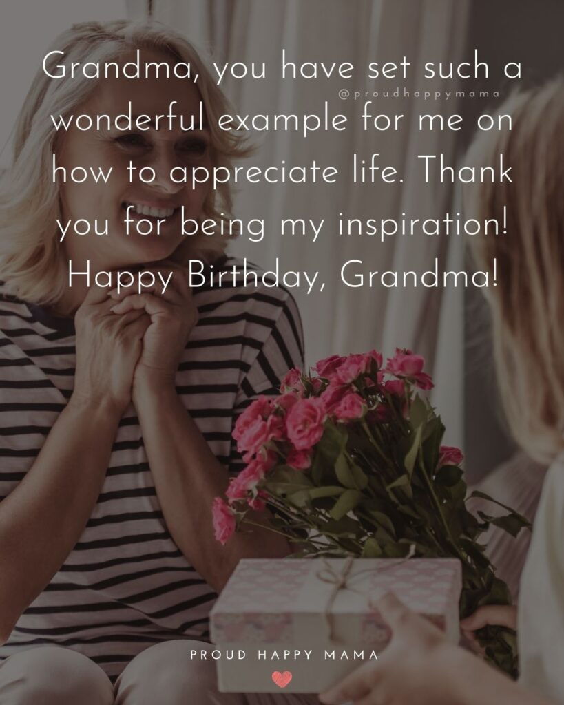Happy Birthday Grandma Quotes - Grandma, you have set such a wonderful example for me on how to appreciate life. Thank you