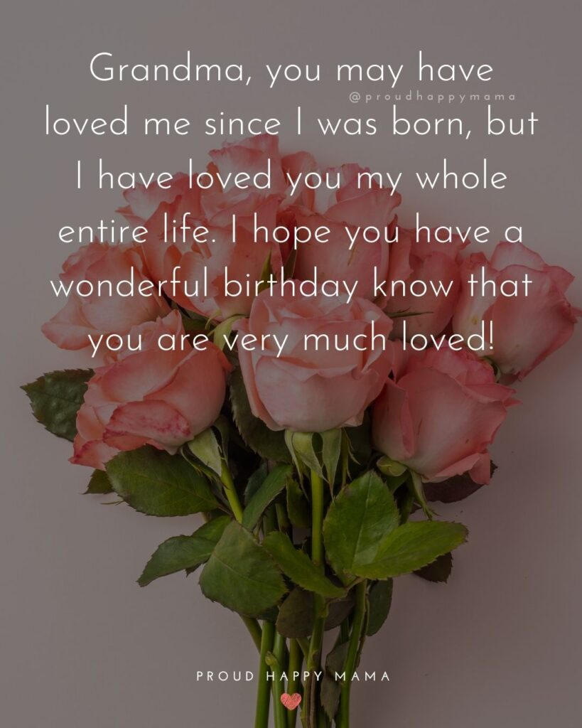 Happy Birthday Grandma Quotes - Grandma, you may have loved me since I was born, but I have loved you my whole entire