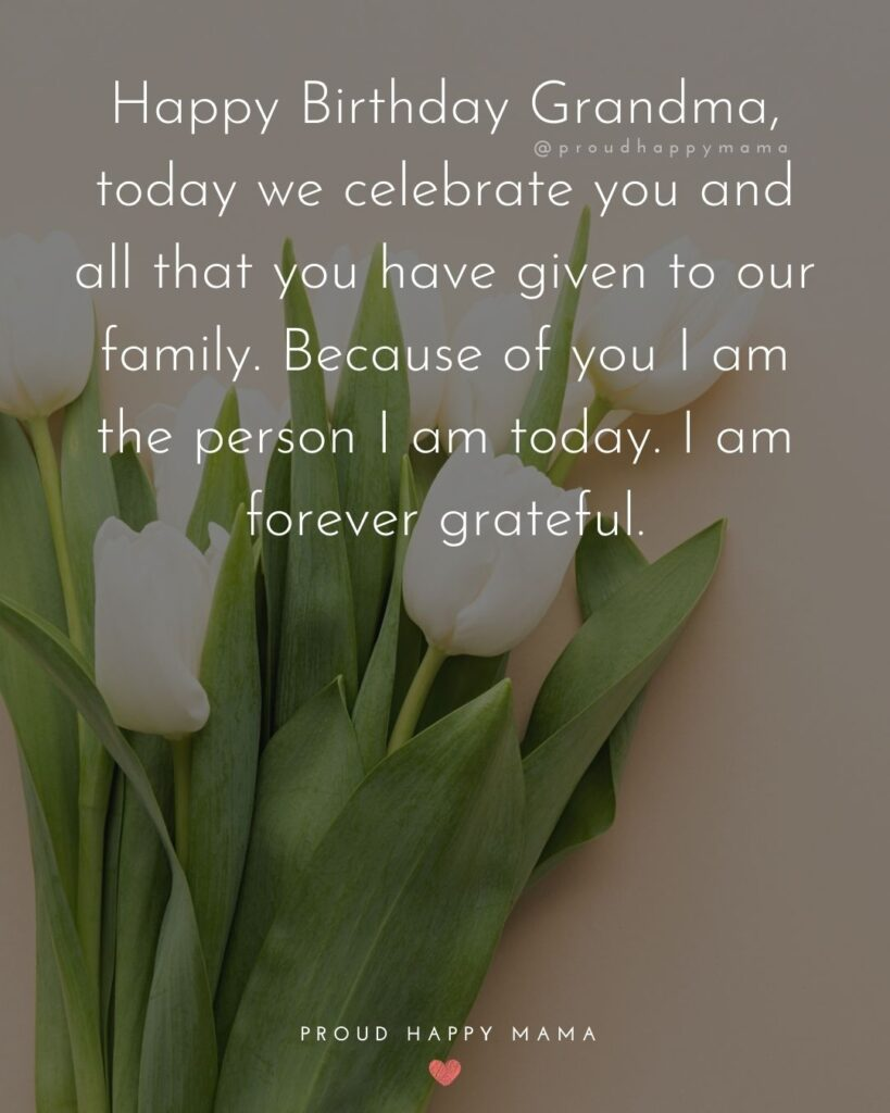 Happy Birthday Grandma Quotes - Happy Birthday Grandma, today we celebrate you and all that you have given to our family.