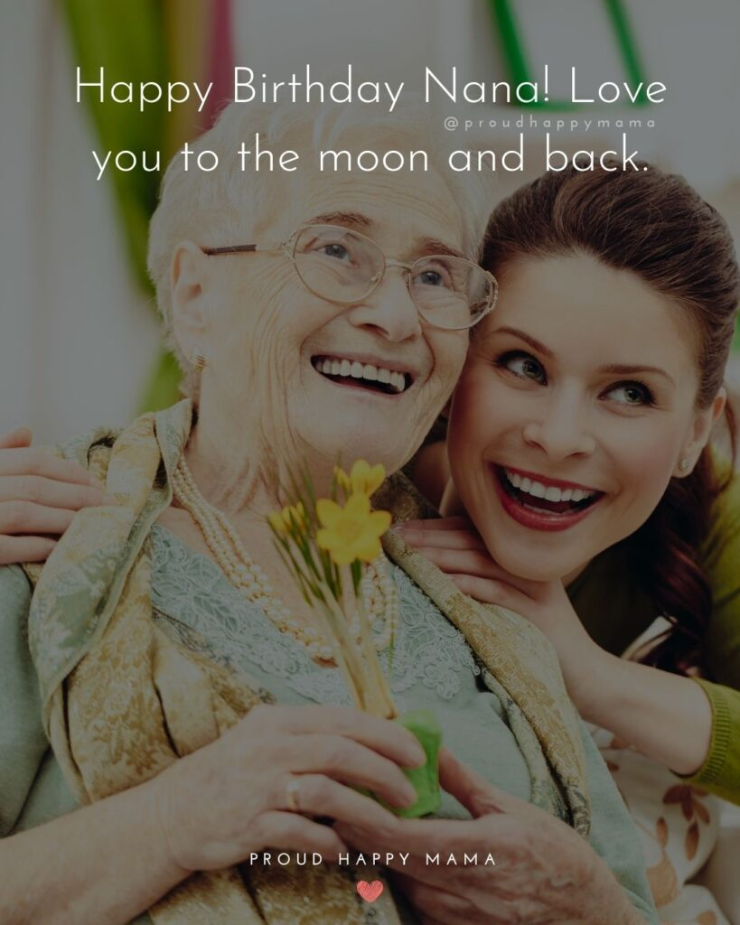 Happy Birthday Grandma Quotes - Dear nana, you are the most valuable person in my life. You are my nana, my friend, and my