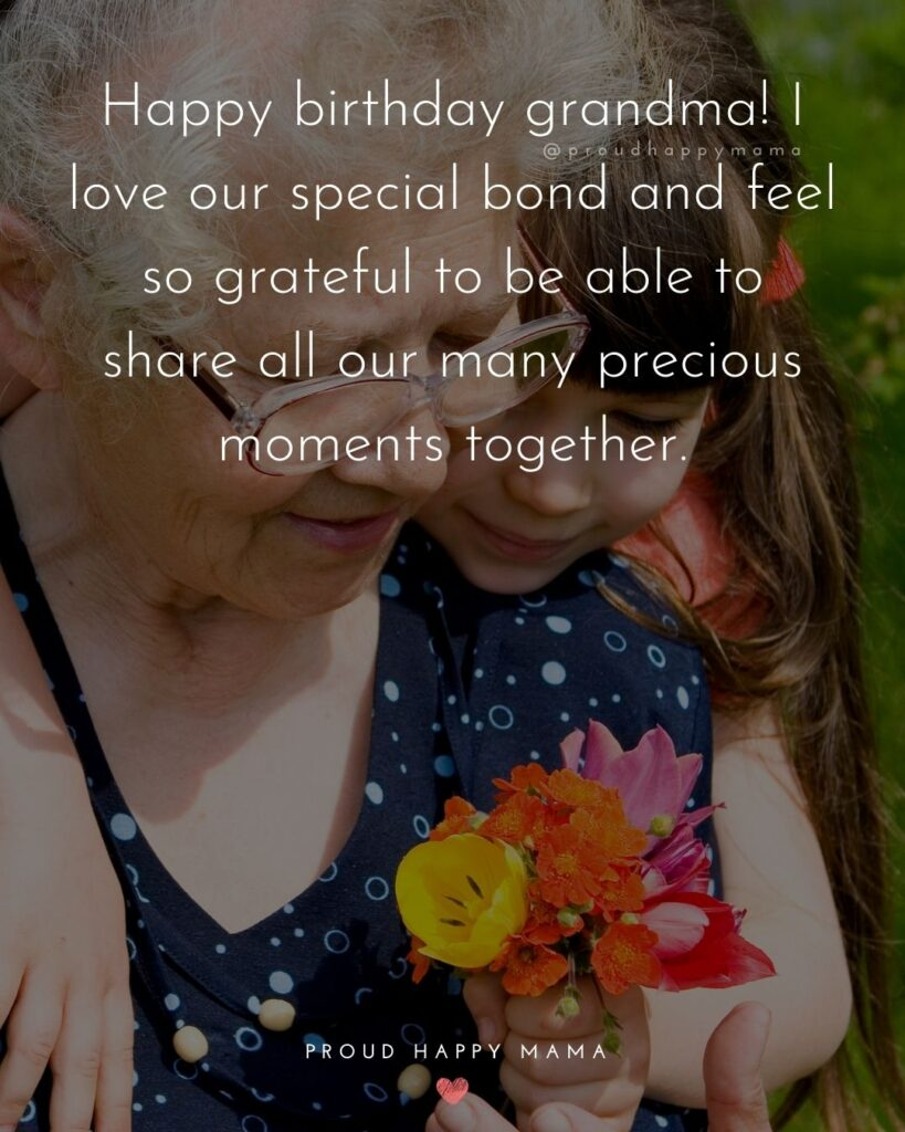 Happy Birthday Grandma Quotes - Happy birthday grandma! I love our special bond and feel so grateful to be able to share all