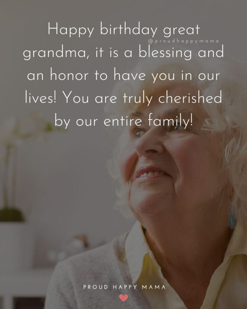 Happy Birthday Grandma Quotes - Happy birthday great grandma, it is a blessing and an honor to have you in our lives!