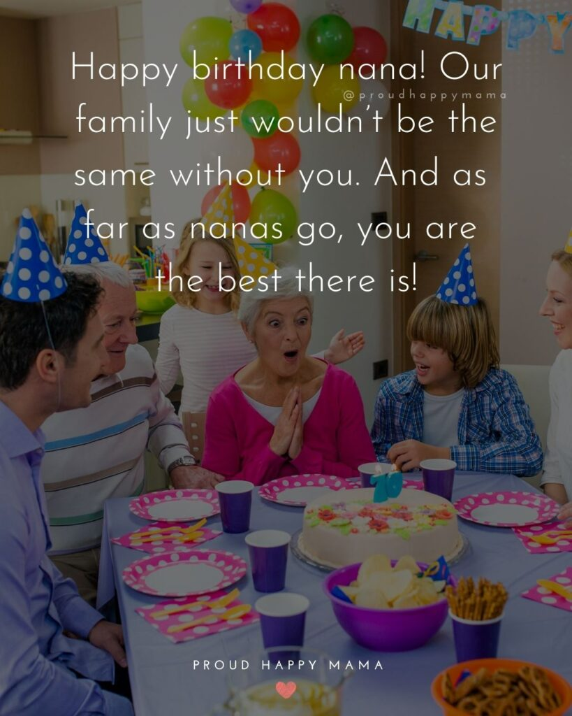 Happy Birthday Grandma Quotes - Happy birthday nana! Our family just wouldn't be the same without you. And as far as