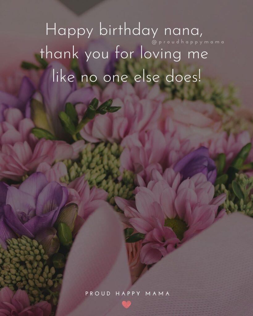 Happy Birthday Grandma Quotes - Happy birthday nana, thank you for loving me as no one else does!'