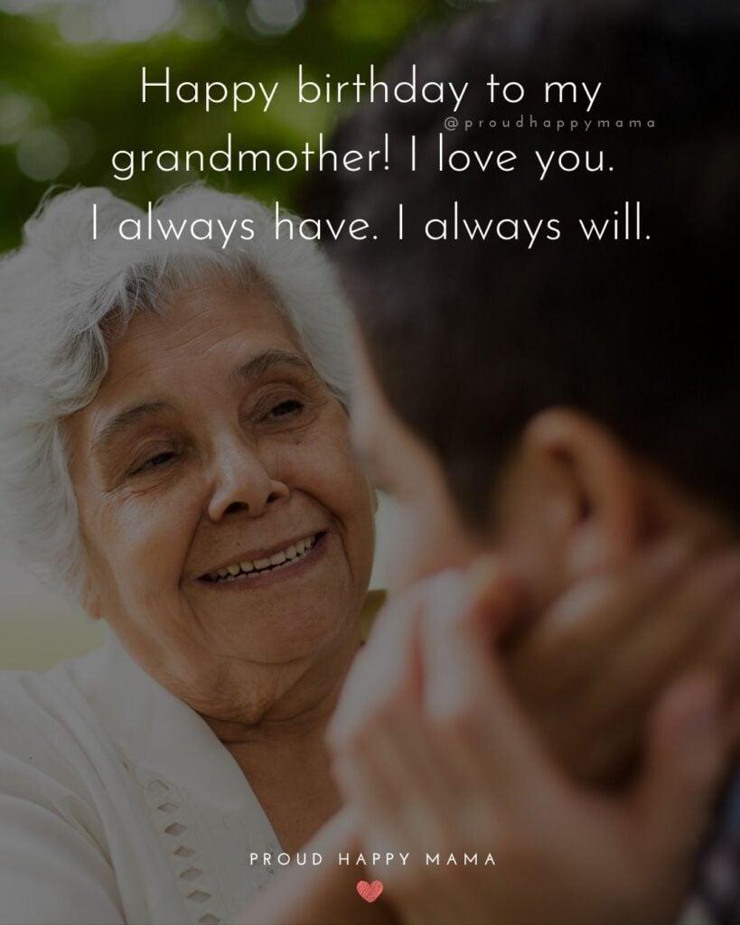 Happy Birthday Grandma Quotes - Happy birthday to my grandmother! I love you. I always have. I always will.'