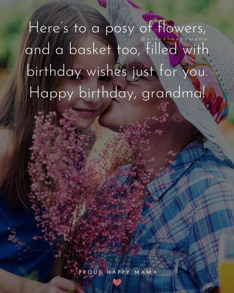 Happy Birthday Grandma Quotes - Here's to a posy of flowers, and a basket too, filled with birthday wishes just for you. Happy