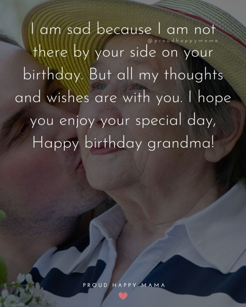 Happy Birthday Grandma Quotes - I am sad because I am not there by your side on your birthday. But all my thoughts and