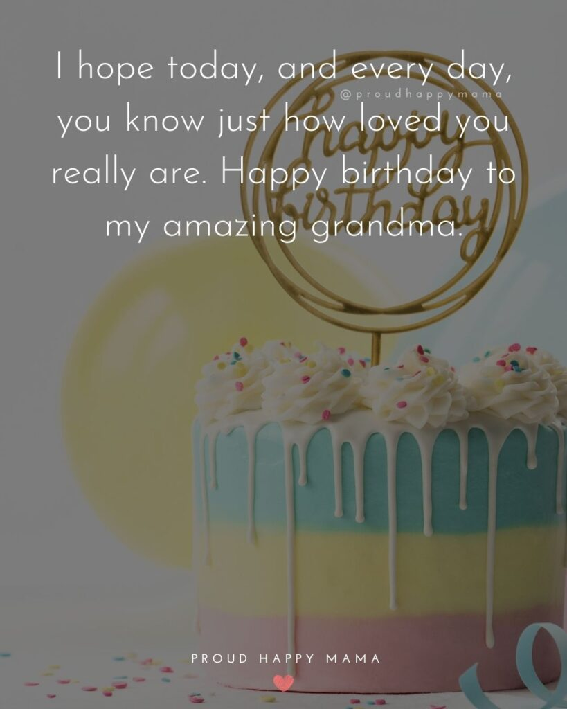 Happy Birthday Grandma Quotes - I hope today, and every day, you know just how loved you really are. Happy birthday to my