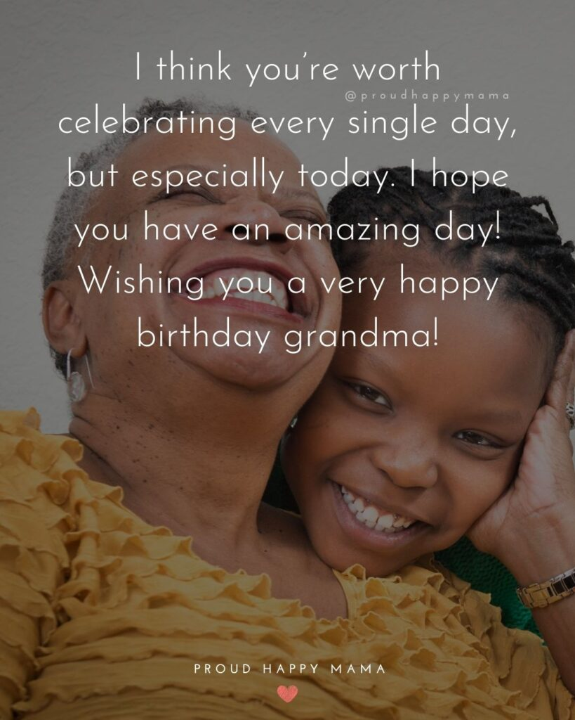 Happy Birthday Grandma Quotes - I think you're worth celebrating every single day, but especially today. I hope you