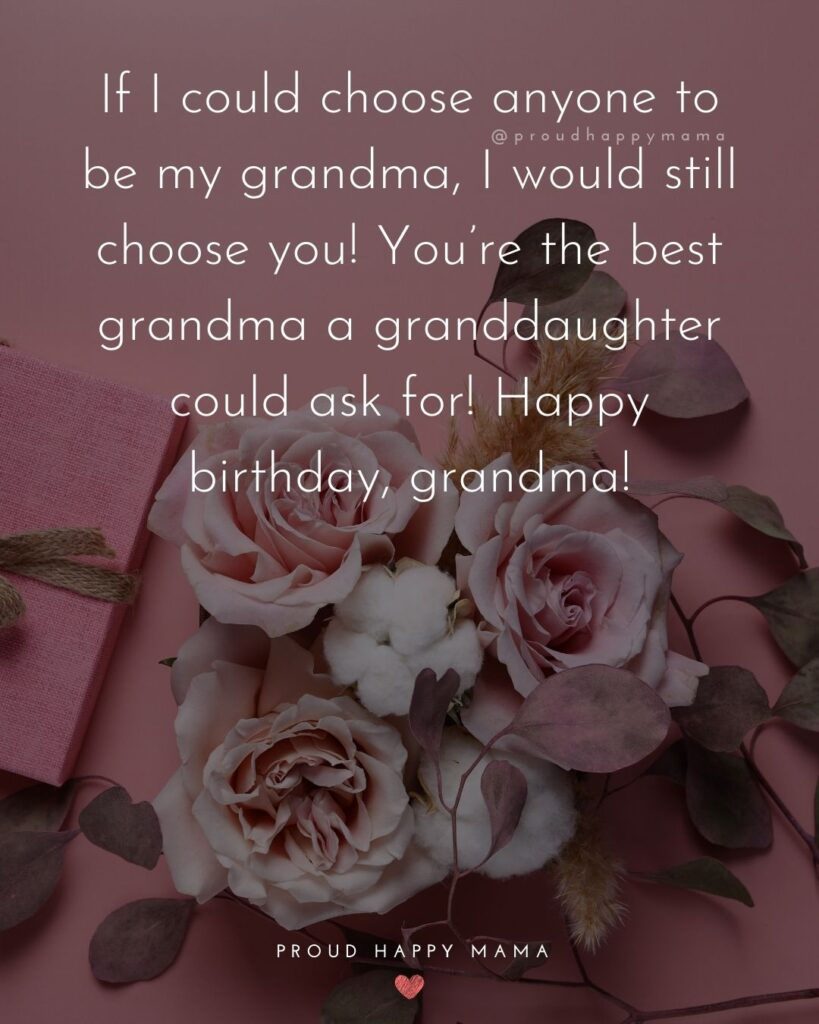 Happy Birthday Grandma Quotes - If I could choose anyone to be my grandma, I would still choose you! You're the best