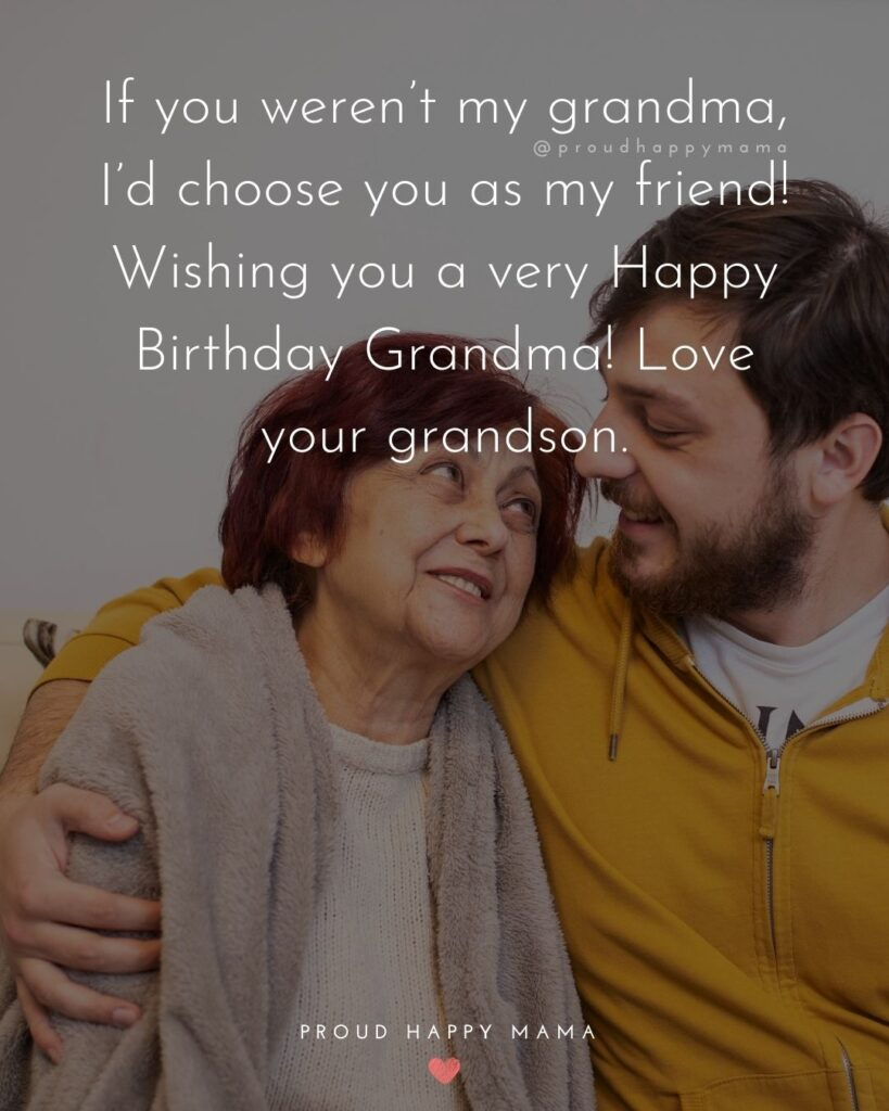 Happy Birthday Grandma Quotes - If you weren't my grandma, I'd choose you as my friend! Wishing you a very Happy Birthday
