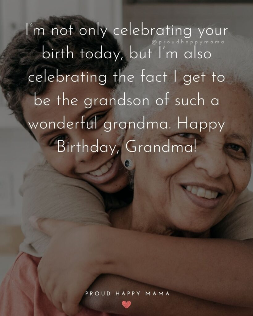 Happy Birthday Grandma Quotes - I'm not only celebrating your birth today, but I'm also celebrating the fact I get to be the
