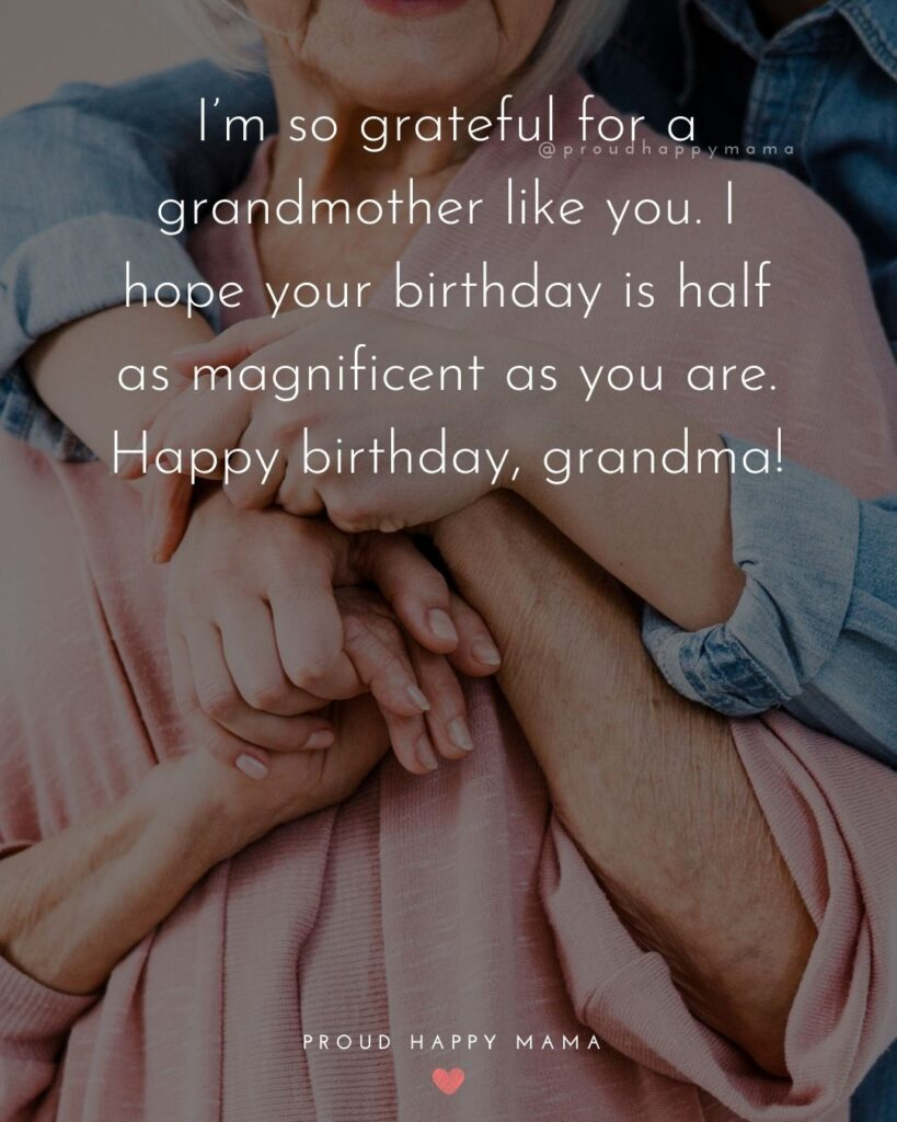 Happy Birthday Grandma Quotes - I'm so grateful for a grandmother like you. I hope your birthday is half as magnificent