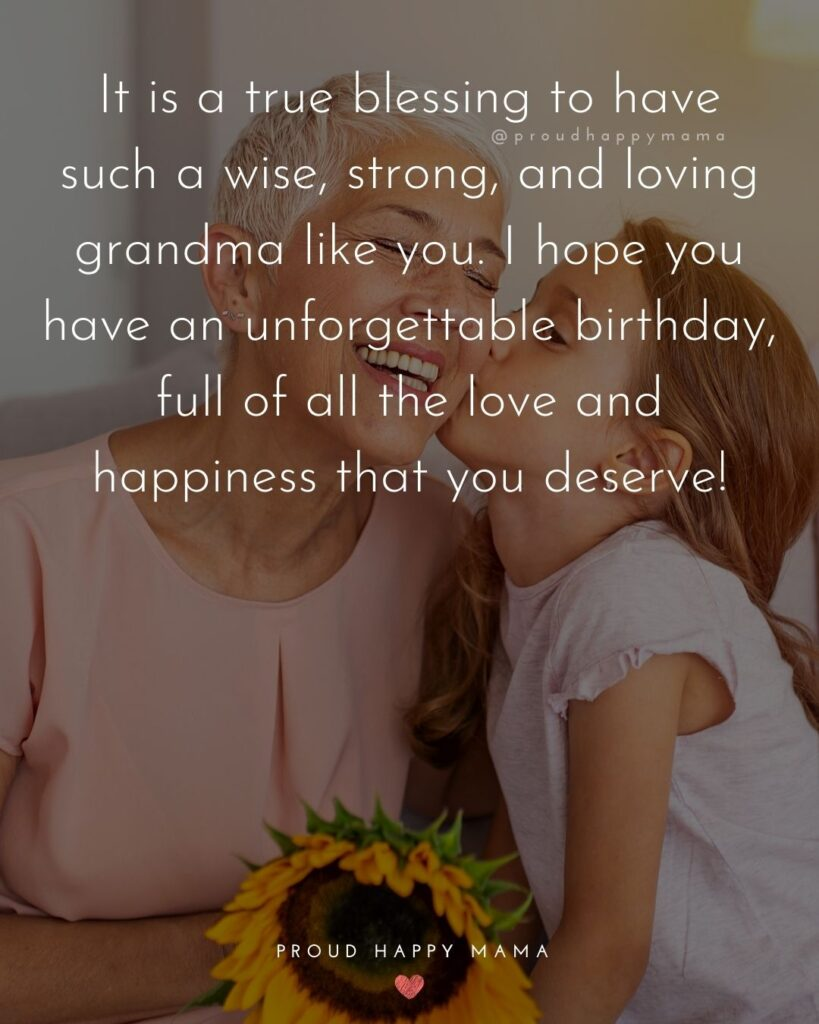 Happy Birthday Grandma Quotes - It is a true blessing to have such a wise, strong, and loving grandma like you. I hope you