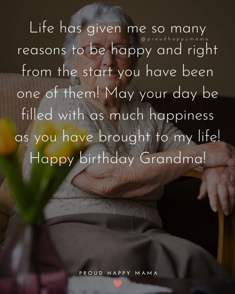 Happy Birthday Grandma Quotes - Life has given me so many reasons to be happy and right from the start you have been one