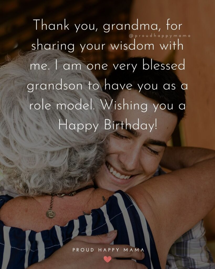 Happy Birthday Grandma Quotes - Thank you, grandma, for sharing your wisdom with me. I am one very blessed grandson to