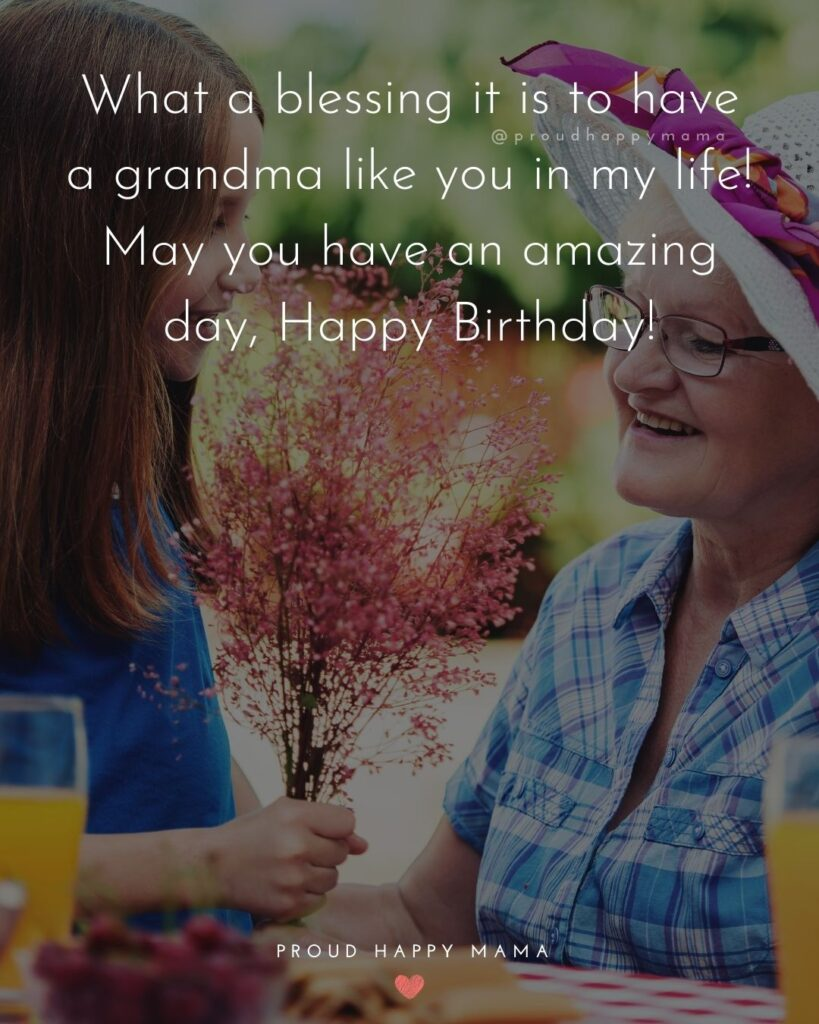 Happy Birthday Grandma Quotes - What a blessing it is to have a grandma like you in my life! May you have an amazing day,