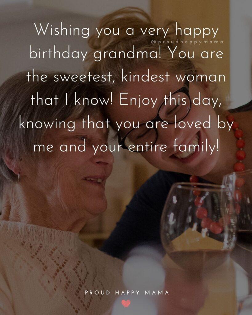 Happy Birthday Grandma Quotes - Wishing you a very happy birthday grandma! You are the sweetest, kindest woman that I