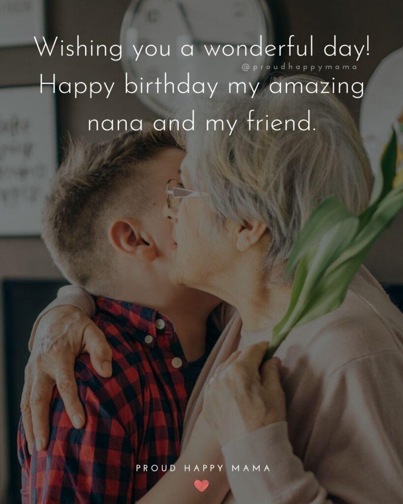 Happy Birthday Grandma Quotes - Wishing you a wonderful day! Happy birthday my amazing nana and my friend.'